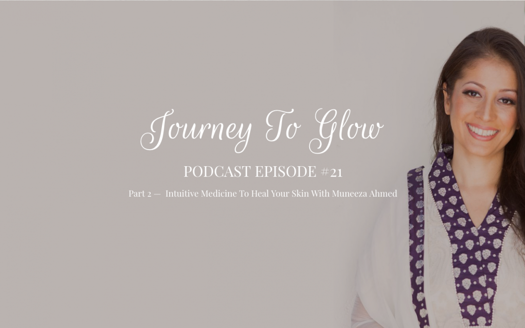 JTG #21 Part 2 — Intuitive Medicine To Heal Your Skin With Muneeza Ahmed