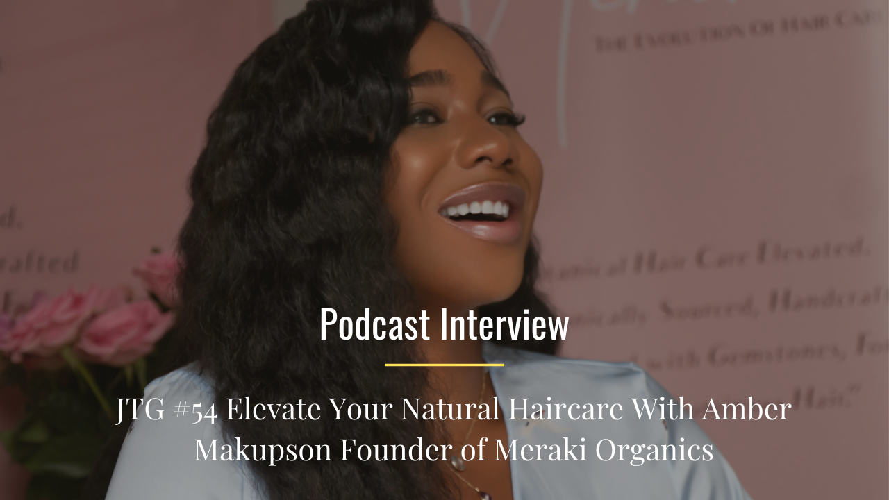 JTG #54 Elevate Your Natural Haircare With Amber Makupson Founder of Meraki Organics